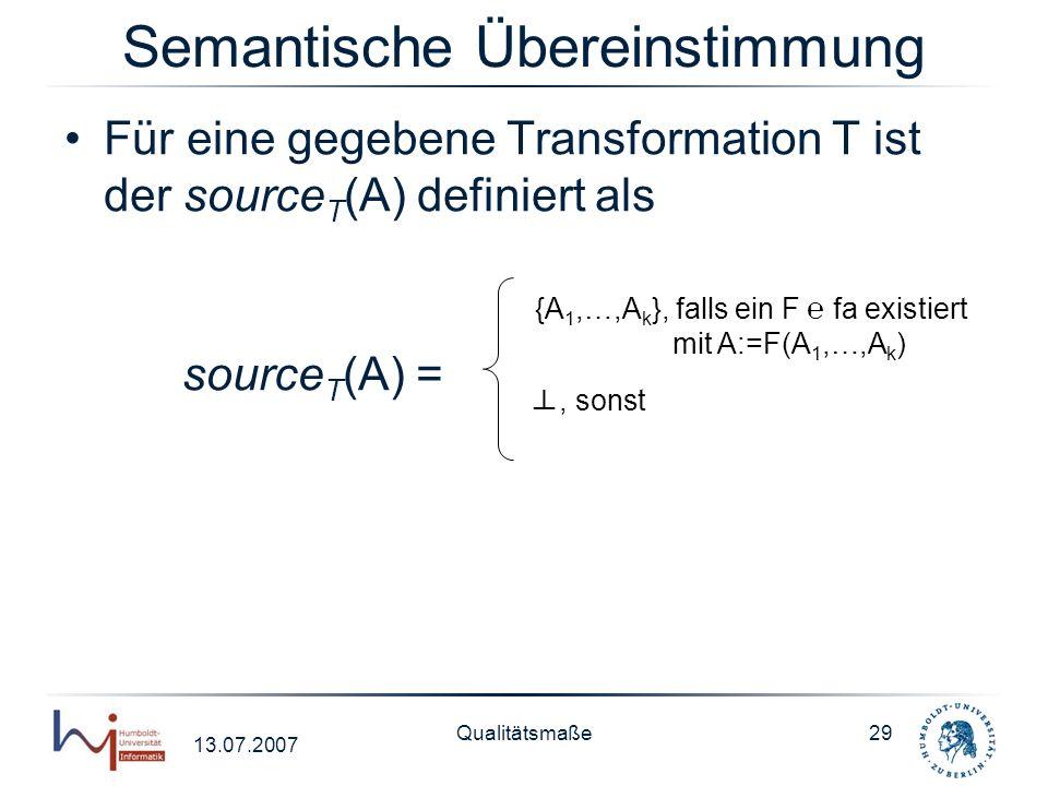 13.07.2007 Qualitätsmaße29 Semantische Übereinstimmung Für eine gegebene Transformation T ist der source T (A) definiert als source T (A) = {A 1,…,A k