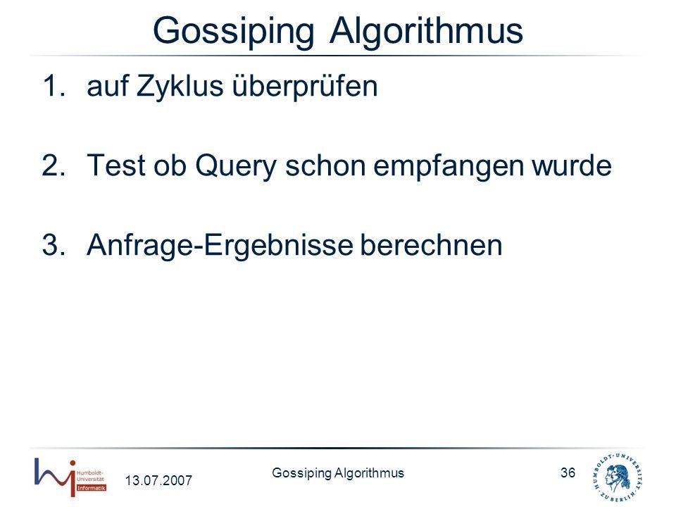 13.07.2007 Gossiping Algorithmus36 Gossiping Algorithmus 1.auf Zyklus überprüfen 2.Test ob Query schon empfangen wurde 3.Anfrage-Ergebnisse berechnen