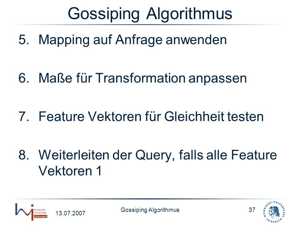 13.07.2007 Gossiping Algorithmus37 Gossiping Algorithmus 5.Mapping auf Anfrage anwenden 6.Maße für Transformation anpassen 7.Feature Vektoren für Glei