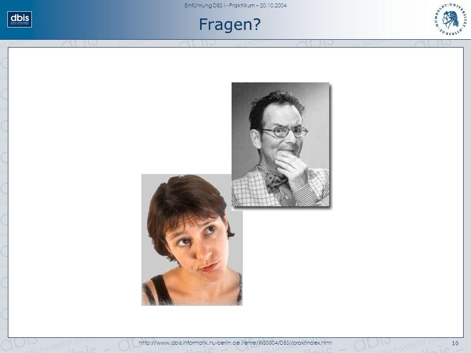 Einführung DBS I - Praktikum – 20.10.2004 http://www.dbis.informatik.hu-berlin.de /lehre/WS0304/DBSI/praktindex.html10 Fragen?
