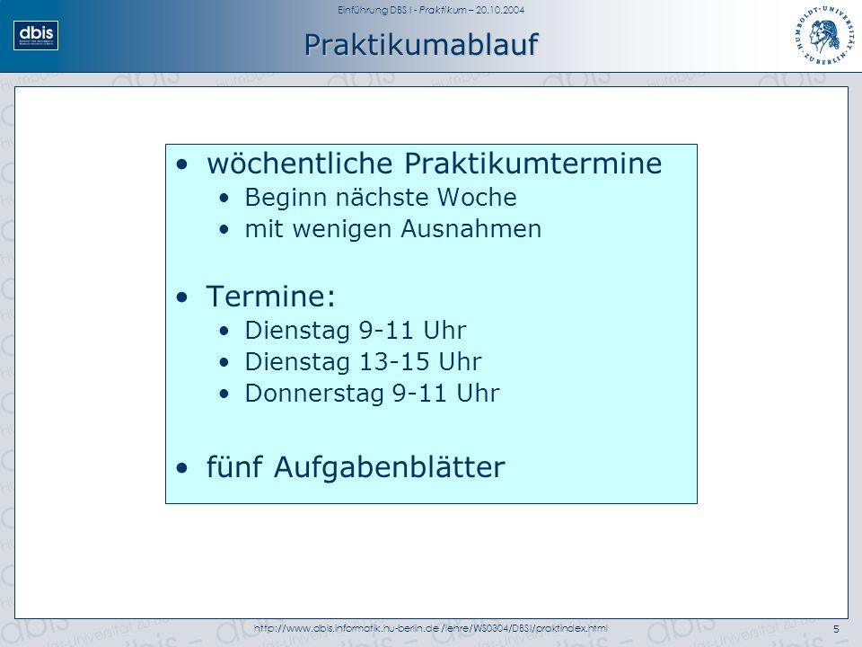 Einführung DBS I - Praktikum – 20.10.2004 http://www.dbis.informatik.hu-berlin.de /lehre/WS0304/DBSI/praktindex.html5 Praktikumablauf wöchentliche Praktikumtermine Beginn nächste Woche mit wenigen Ausnahmen Termine: Dienstag 9-11 Uhr Dienstag 13-15 Uhr Donnerstag 9-11 Uhr fünf Aufgabenblätter
