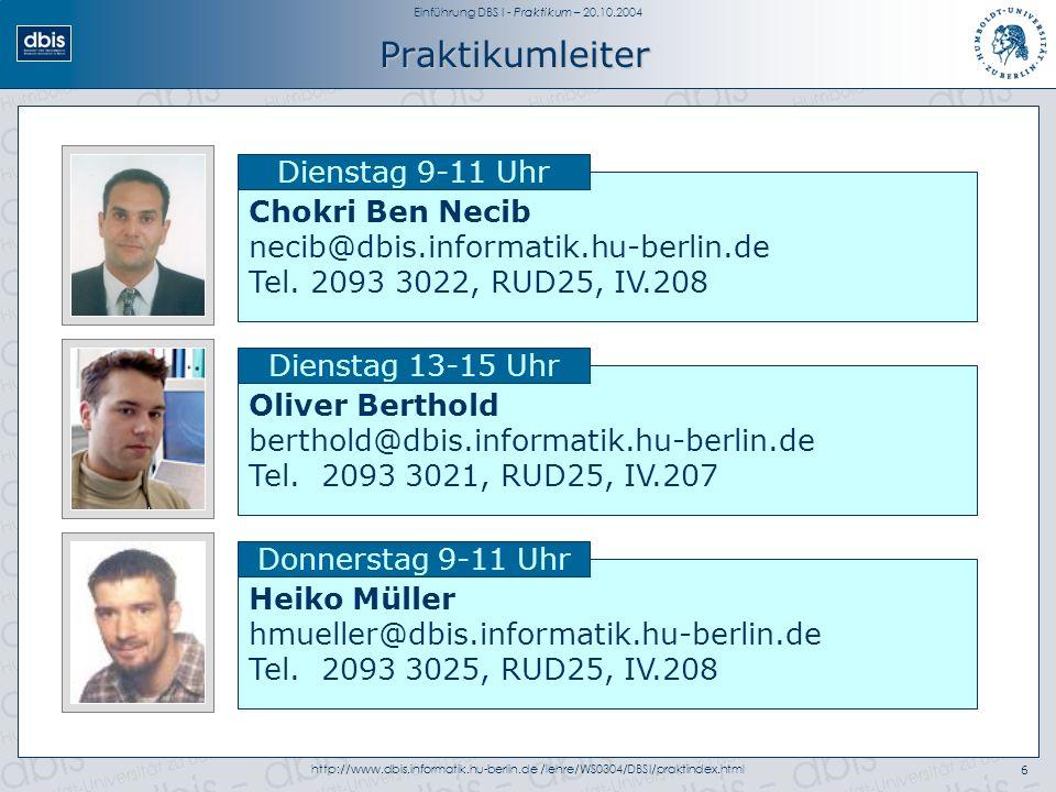 Einführung DBS I - Praktikum – 20.10.2004 http://www.dbis.informatik.hu-berlin.de /lehre/WS0304/DBSI/praktindex.html6 Praktikumleiter Chokri Ben Necib necib@dbis.informatik.hu-berlin.de Tel.