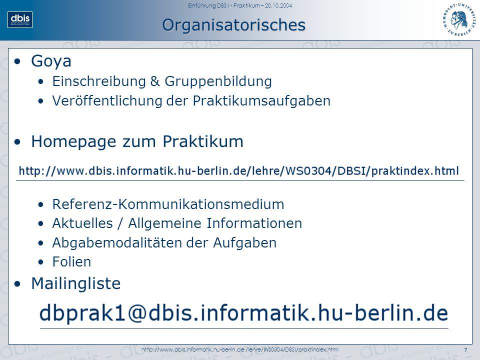 Einführung DBS I - Praktikum – 20.10.2004 http://www.dbis.informatik.hu-berlin.de /lehre/WS0304/DBSI/praktindex.html7 Organisatorisches Goya Einschrei