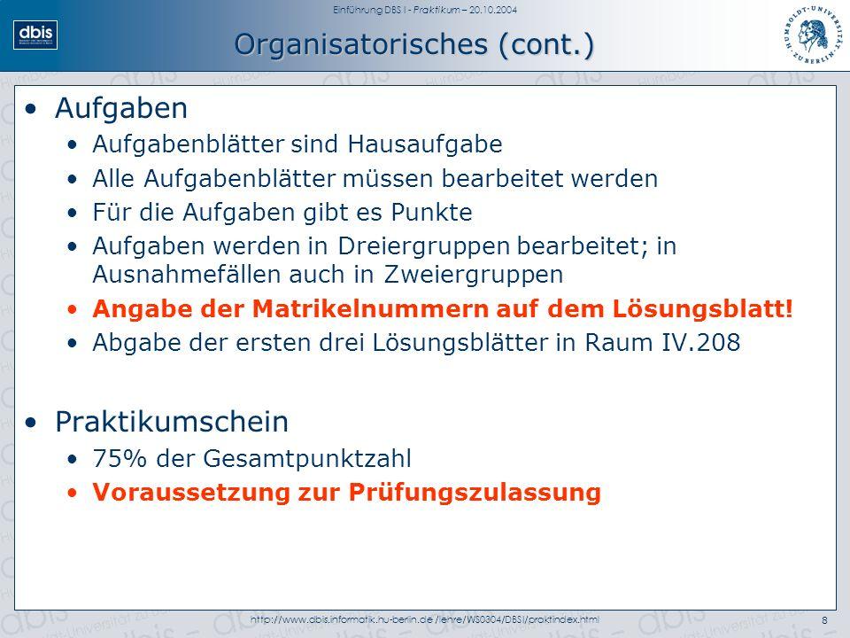 Einführung DBS I - Praktikum – 20.10.2004 http://www.dbis.informatik.hu-berlin.de /lehre/WS0304/DBSI/praktindex.html8 Organisatorisches (cont.) Aufgaben Aufgabenblätter sind Hausaufgabe Alle Aufgabenblätter müssen bearbeitet werden Für die Aufgaben gibt es Punkte Aufgaben werden in Dreiergruppen bearbeitet; in Ausnahmefällen auch in Zweiergruppen Angabe der Matrikelnummern auf dem Lösungsblatt.