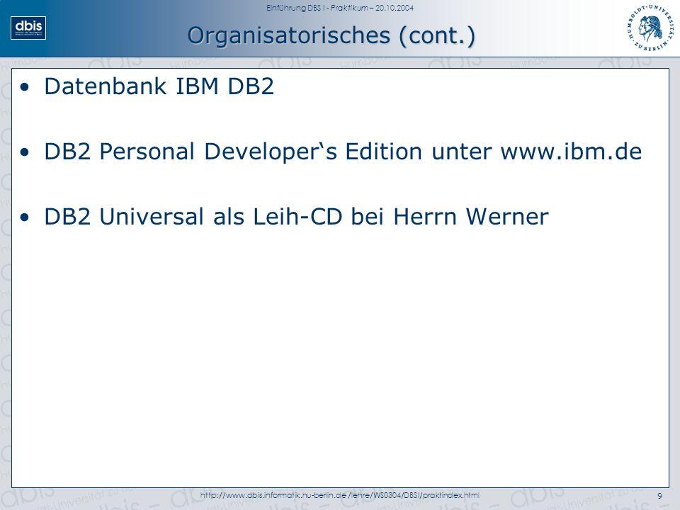 Einführung DBS I - Praktikum – 20.10.2004 http://www.dbis.informatik.hu-berlin.de /lehre/WS0304/DBSI/praktindex.html9 Organisatorisches (cont.) Datenbank IBM DB2 DB2 Personal Developers Edition unter www.ibm.de DB2 Universal als Leih-CD bei Herrn Werner