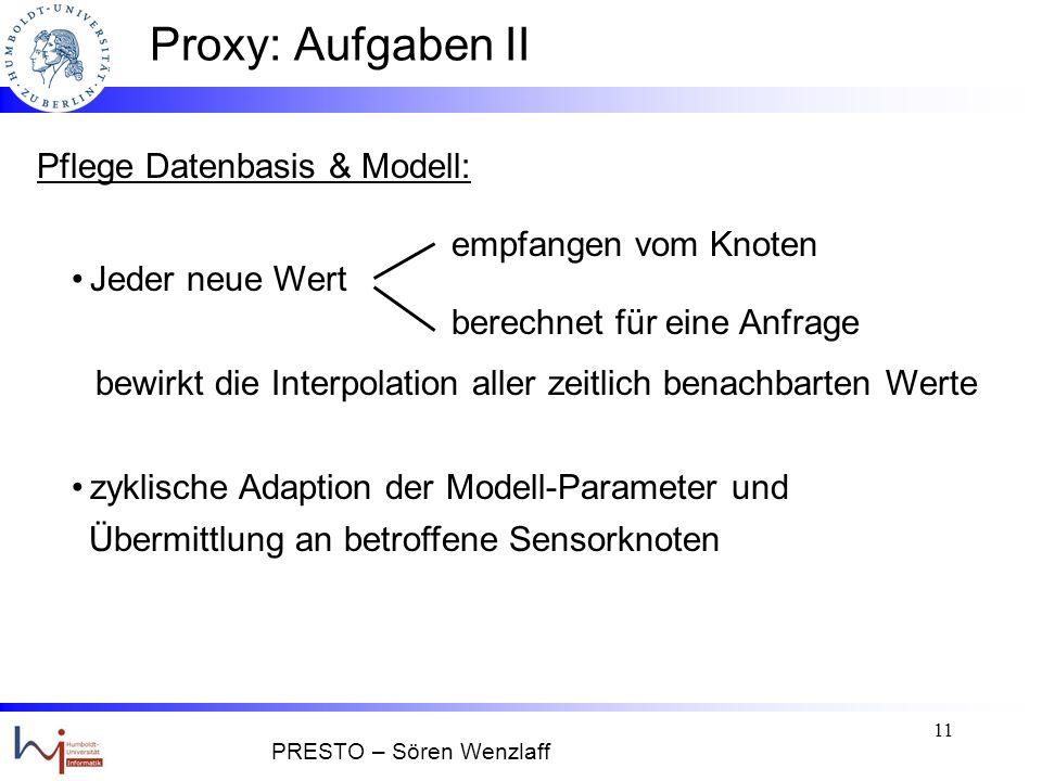 10 Proxy: Aufgaben Anfrage-Bearbeitung: statistisches Modell kann den Wert X t aus ist Abweichung > geforderte Genauigkeit: Annahme: jede Anfrage fordert eine Genauigkeit vergangenen Daten mit Konfidenz berechnen Daten bei Sensorknoten anfordern (Stichwort: model-driven pull bei BBQ) PRESTO – Sören Wenzlaff