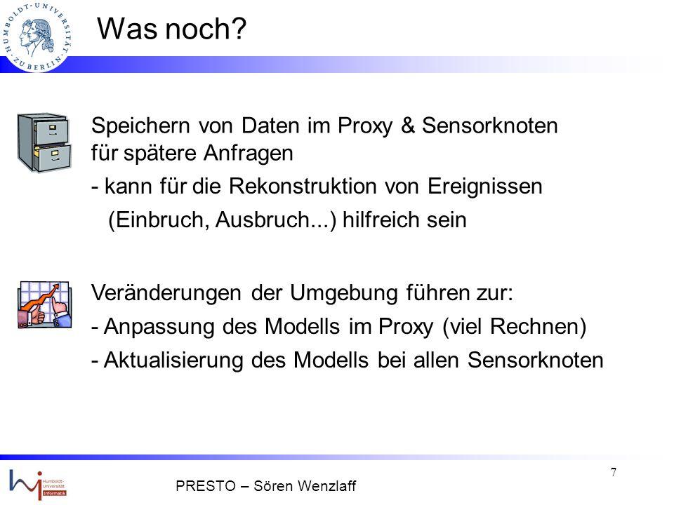 6 Ansatz 3: PRESTO Idee: Query Data ModellProxy Proxy beantwortet die meisten Anfragen direkt mit Modell (~BBQ) Knoten senden nur bei besonderen Ereignissen Genauigkeit der Daten ~ Cougar einen Weg gespart zu pull bei BBQ PRESTO – Sören Wenzlaff