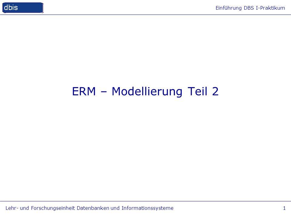 Einführung DBS I-Praktikum Lehr- und Forschungseinheit Datenbanken und Informationssysteme1 ERM – Modellierung Teil 2
