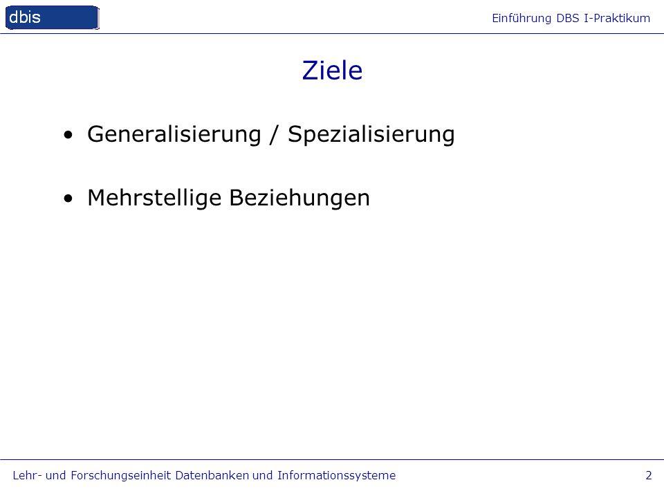 Einführung DBS I-Praktikum Lehr- und Forschungseinheit Datenbanken und Informationssysteme2 Ziele Generalisierung / Spezialisierung Mehrstellige Bezie