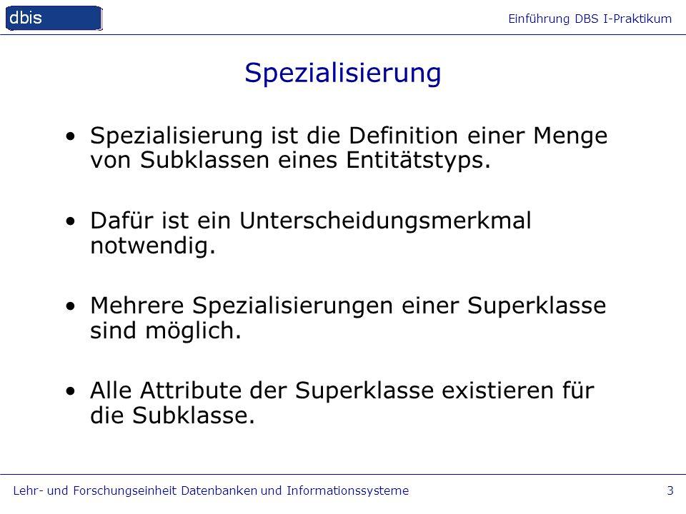 Einführung DBS I-Praktikum Lehr- und Forschungseinheit Datenbanken und Informationssysteme4 Generalisierung Umkehrung der Spezialisierung Gleichartige Attribute werden in einer Superklasse zusammengefasst.