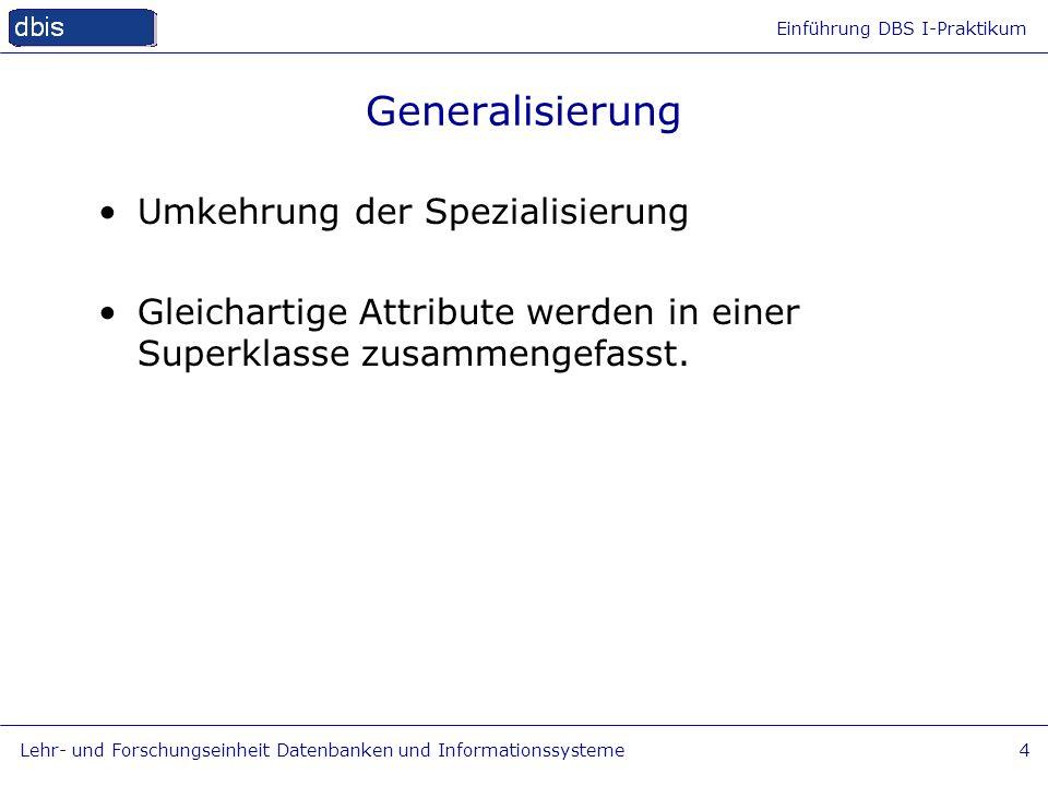 Einführung DBS I-Praktikum Lehr- und Forschungseinheit Datenbanken und Informationssysteme4 Generalisierung Umkehrung der Spezialisierung Gleichartige
