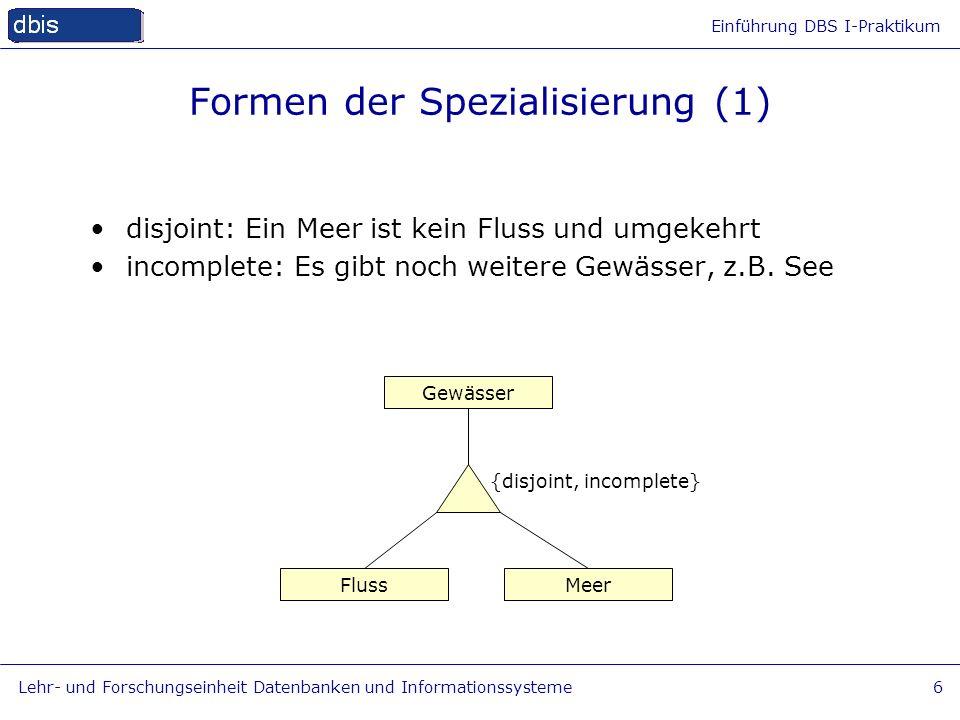 Einführung DBS I-Praktikum Lehr- und Forschungseinheit Datenbanken und Informationssysteme6 Formen der Spezialisierung (1) Fluss Gewässer Meer disjoin