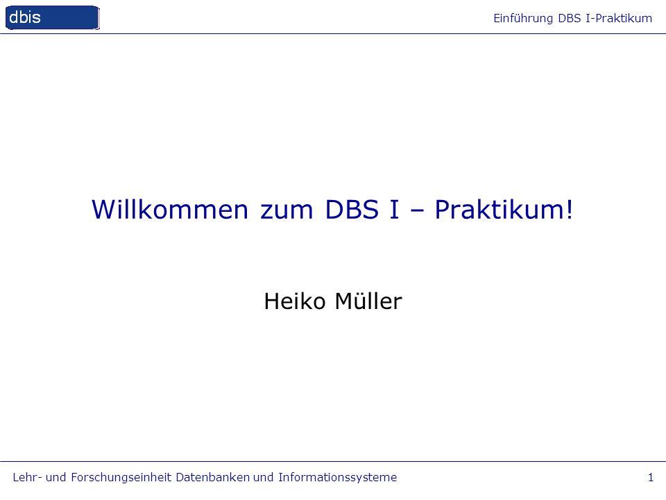 Einführung DBS I-Praktikum Lehr- und Forschungseinheit Datenbanken und Informationssysteme1 Willkommen zum DBS I – Praktikum! Heiko Müller