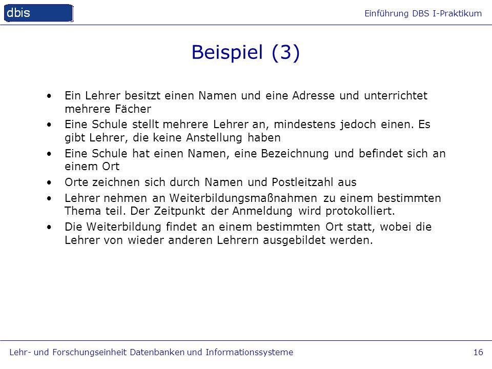 Einführung DBS I-Praktikum Lehr- und Forschungseinheit Datenbanken und Informationssysteme16 Beispiel (3) Ein Lehrer besitzt einen Namen und eine Adre