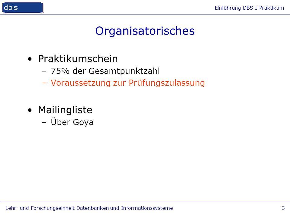 Einführung DBS I-Praktikum Lehr- und Forschungseinheit Datenbanken und Informationssysteme3 Organisatorisches Praktikumschein –75% der Gesamtpunktzahl