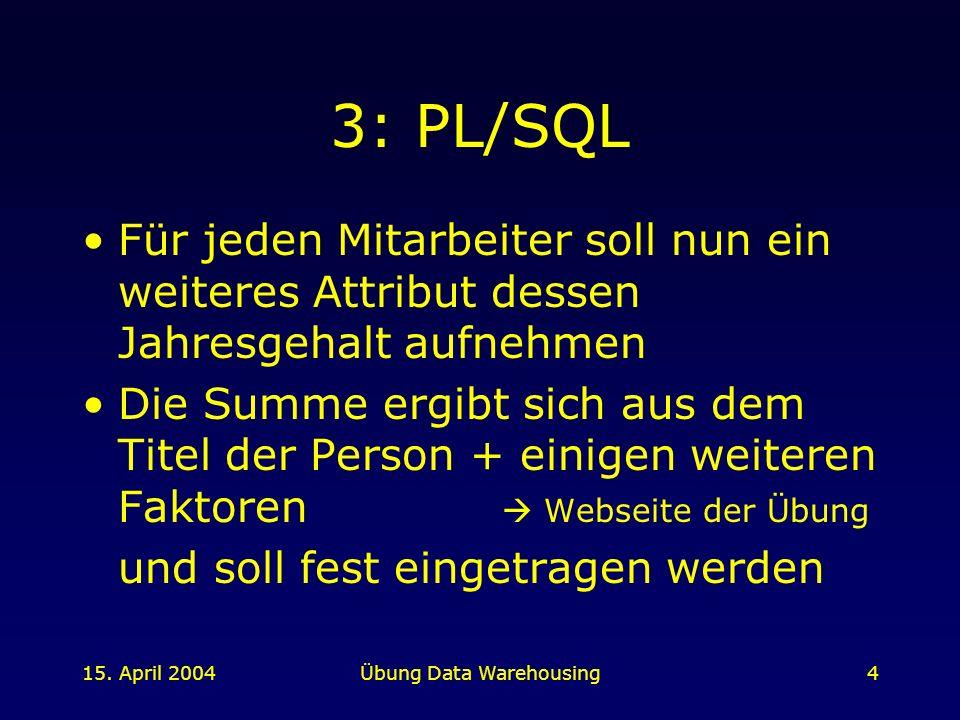 15. April 2004Übung Data Warehousing4 3: PL/SQL Für jeden Mitarbeiter soll nun ein weiteres Attribut dessen Jahresgehalt aufnehmen Die Summe ergibt si