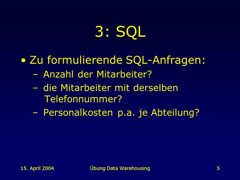 15. April 2004Übung Data Warehousing5 3: SQL Zu formulierende SQL-Anfragen: – Anzahl der Mitarbeiter? – die Mitarbeiter mit derselben Telefonnummer? –