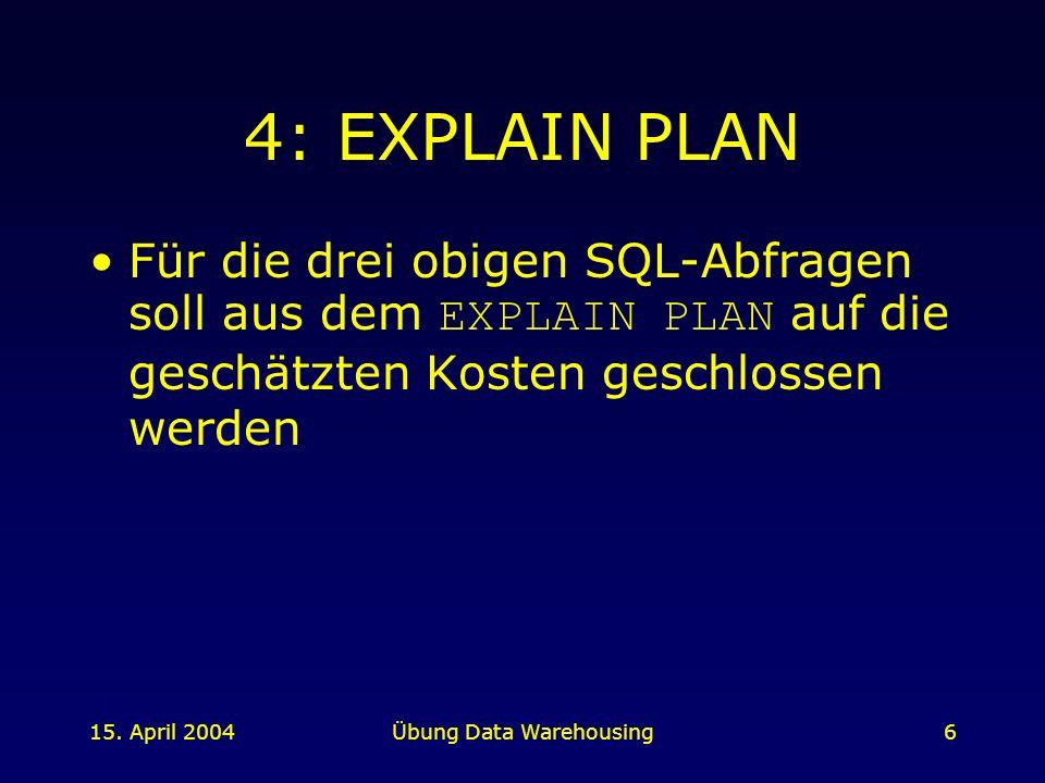 15. April 2004Übung Data Warehousing6 4: EXPLAIN PLAN Für die drei obigen SQL-Abfragen soll aus dem EXPLAIN PLAN auf die geschätzten Kosten geschlosse