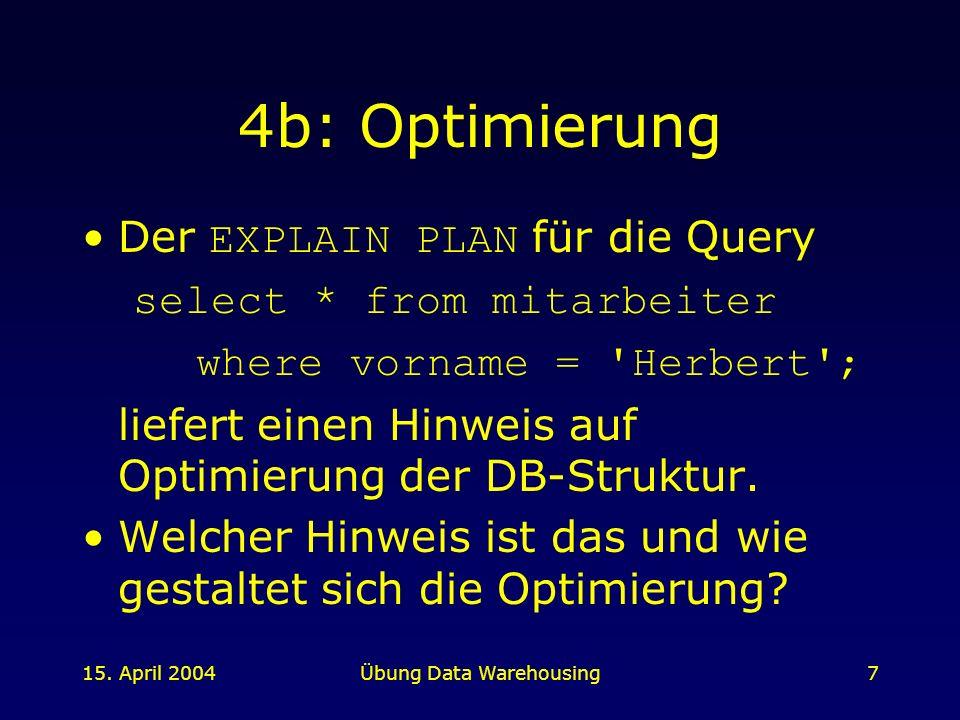 15. April 2004Übung Data Warehousing7 4b: Optimierung Der EXPLAIN PLAN für die Query select * from mitarbeiter where vorname = 'Herbert'; liefert eine