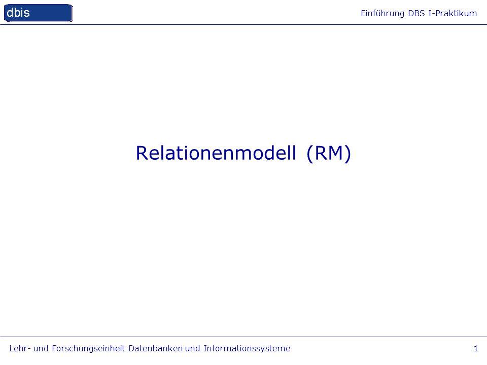 Einführung DBS I-Praktikum Lehr- und Forschungseinheit Datenbanken und Informationssysteme1 Relationenmodell (RM)