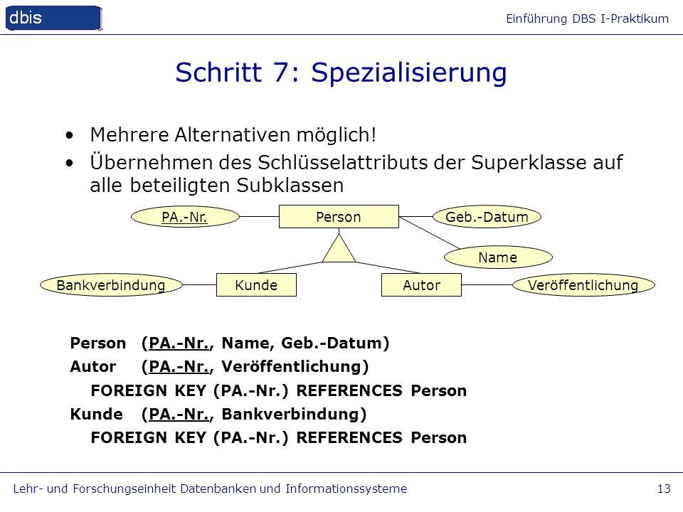 Einführung DBS I-Praktikum Lehr- und Forschungseinheit Datenbanken und Informationssysteme13 Schritt 7: Spezialisierung Mehrere Alternativen möglich!