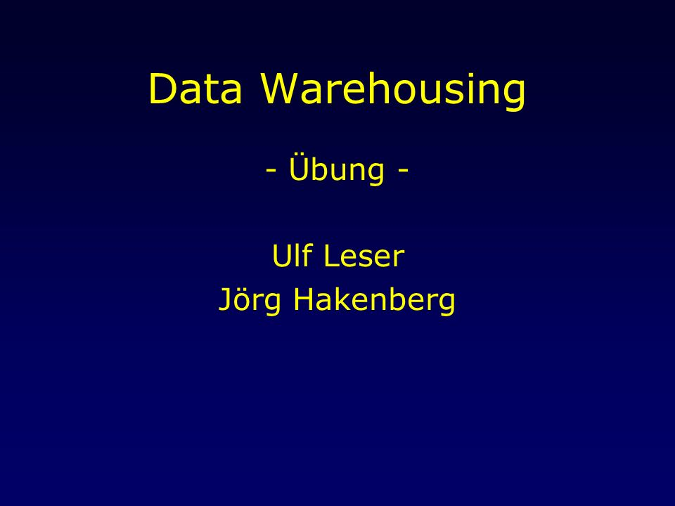 Data Warehousing - Übung - Ulf Leser Jörg Hakenberg