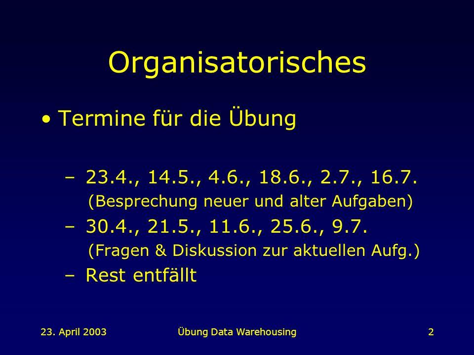 23. April 2003Übung Data Warehousing2 Organisatorisches Termine für die Übung – 23.4., 14.5., 4.6., 18.6., 2.7., 16.7. (Besprechung neuer und alter Au