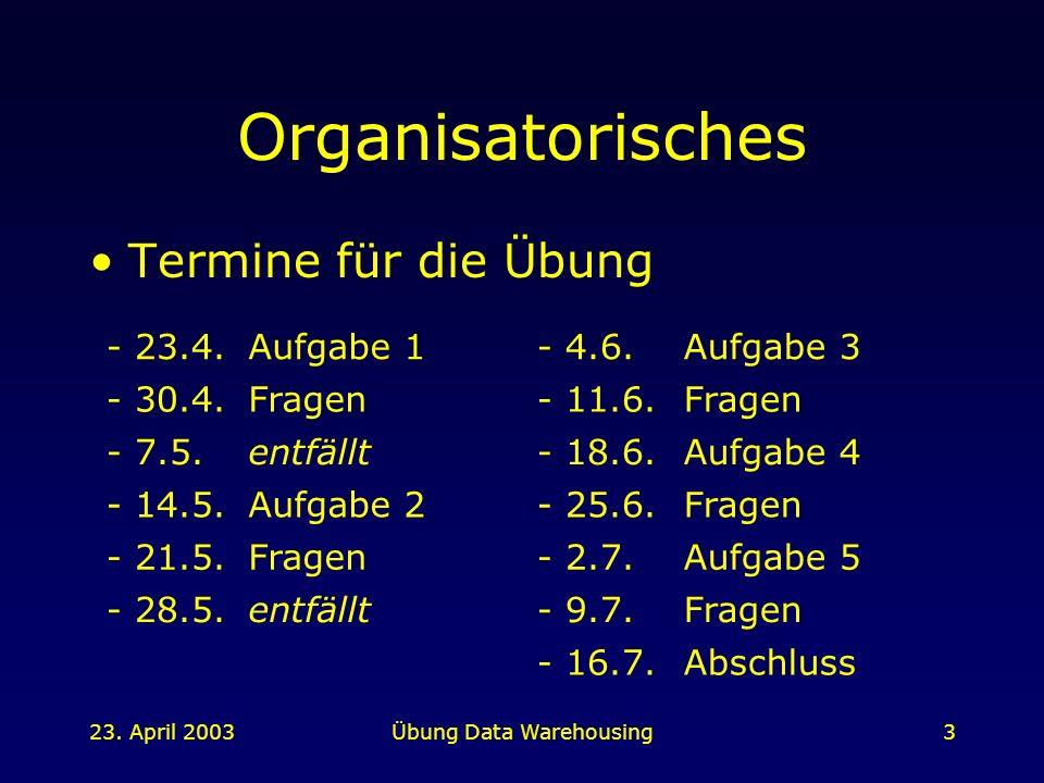 23. April 2003Übung Data Warehousing3 Organisatorisches Termine für die Übung - 23.4.Aufgabe 1- 4.6.Aufgabe 3 - 30.4.Fragen- 11.6.Fragen - 7.5.entfäll