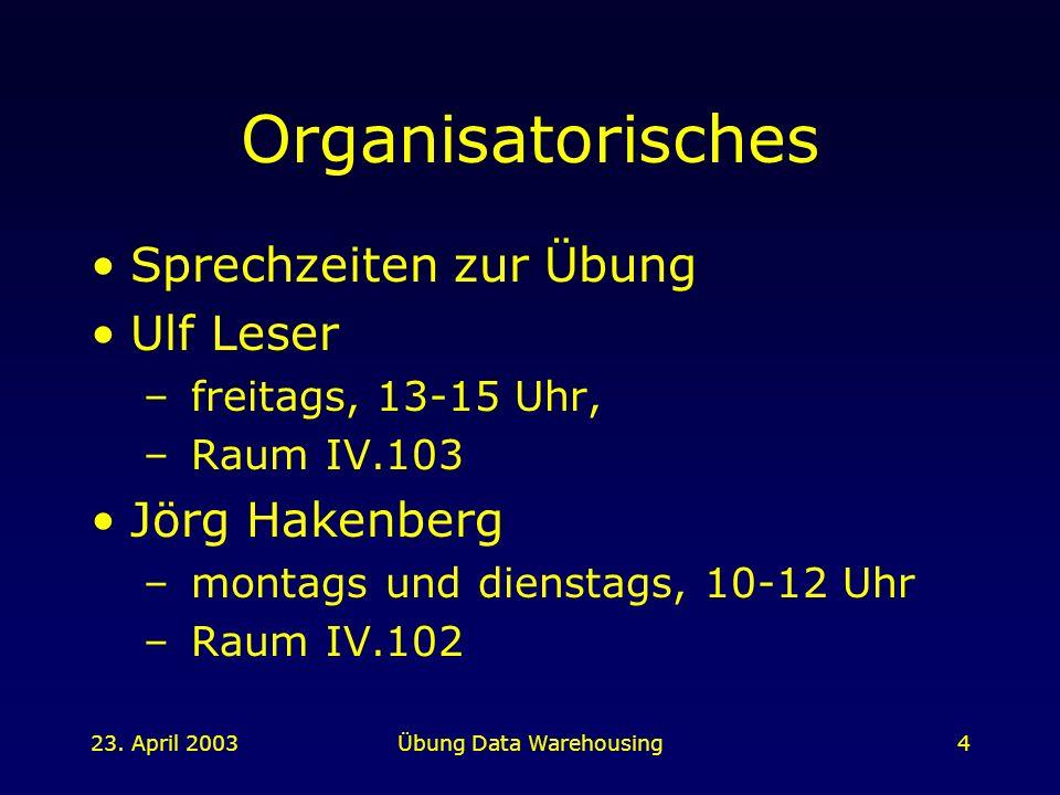 23. April 2003Übung Data Warehousing4 Organisatorisches Sprechzeiten zur Übung Ulf Leser – freitags, 13-15 Uhr, – Raum IV.103 Jörg Hakenberg – montags