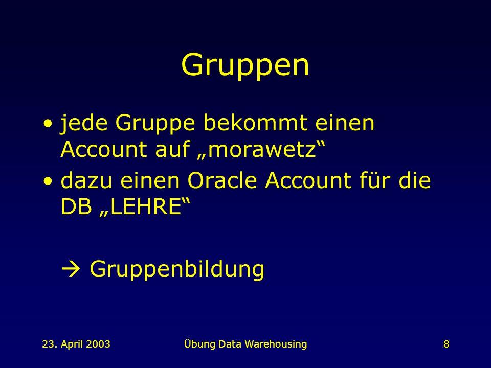 23. April 2003Übung Data Warehousing8 Gruppen jede Gruppe bekommt einen Account auf morawetz dazu einen Oracle Account für die DB LEHRE Gruppenbildung