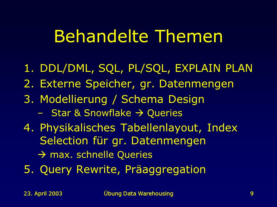 23. April 2003Übung Data Warehousing9 Behandelte Themen 1.DDL/DML, SQL, PL/SQL, EXPLAIN PLAN 2.Externe Speicher, gr. Datenmengen 3.Modellierung / Sche