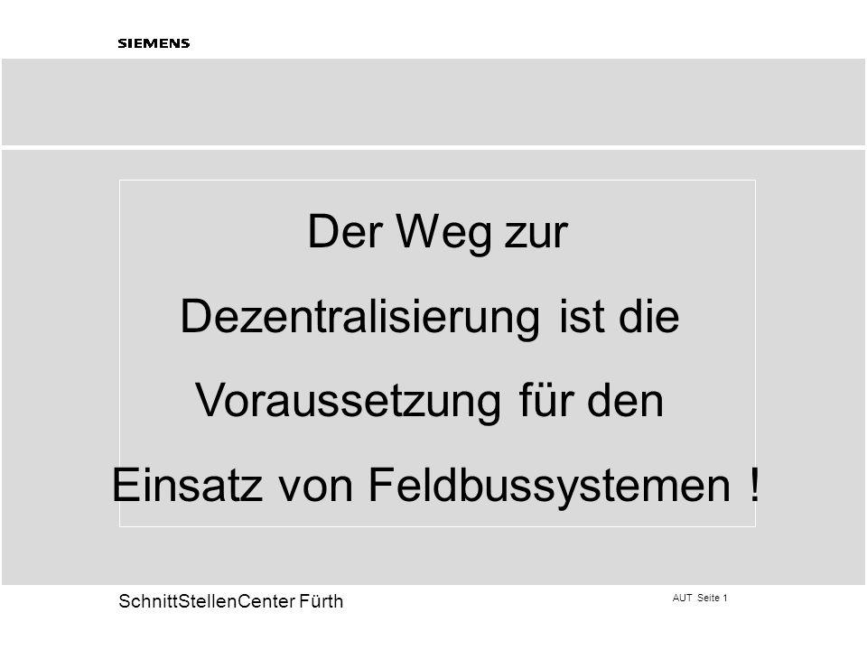 AUT Seite 1 20 SchnittStellenCenter Fürth Der Weg zur Dezentralisierung ist die Voraussetzung für den Einsatz von Feldbussystemen !