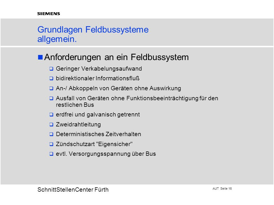 AUT Seite 16 20 SchnittStellenCenter Fürth Grundlagen Feldbussysteme allgemein. Anforderungen an ein Feldbussystem Geringer Verkabelungsaufwand bidire