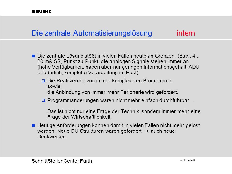 AUT Seite 3 20 SchnittStellenCenter Fürth Die zentrale Automatisierungslösungintern Die zentrale Lösung stößt in vielen Fällen heute an Grenzen: (Bsp.