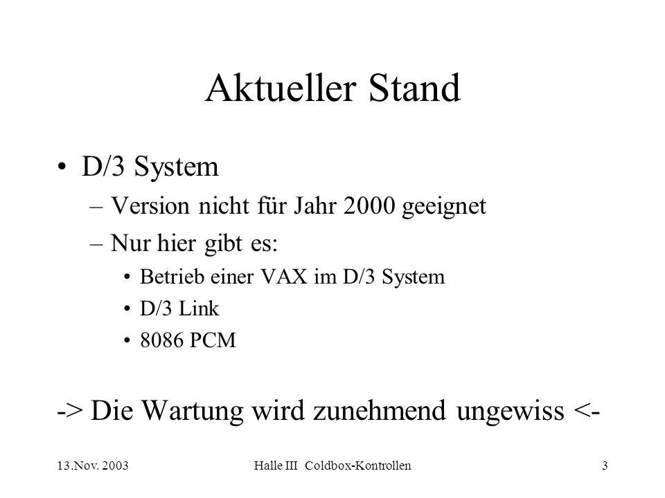 13.Nov. 2003Halle III Coldbox-Kontrollen3 Aktueller Stand D/3 System –Version nicht für Jahr 2000 geeignet –Nur hier gibt es: Betrieb einer VAX im D/3