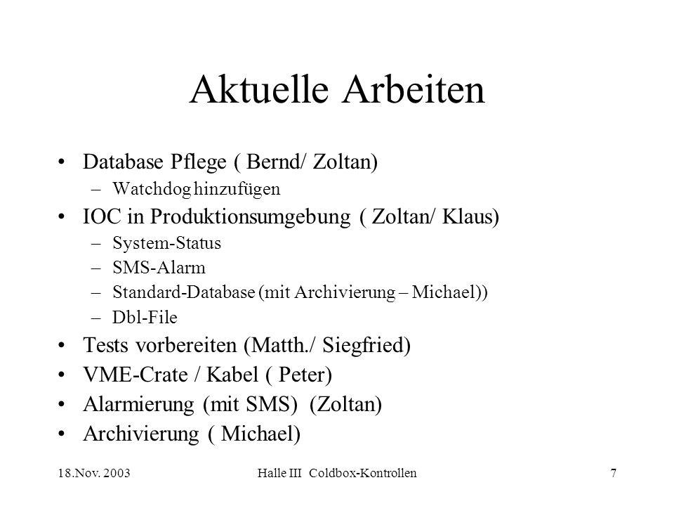 18.Nov. 2003Halle III Coldbox-Kontrollen7 Aktuelle Arbeiten Database Pflege ( Bernd/ Zoltan) –Watchdog hinzufügen IOC in Produktionsumgebung ( Zoltan/