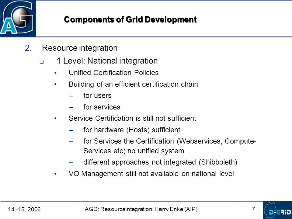 7 AGD: ResourceIntegration, Harry Enke (AIP) 14.-15..2006 2. Resource integration 1 Level: National integration Unified Certification Policies Buildin