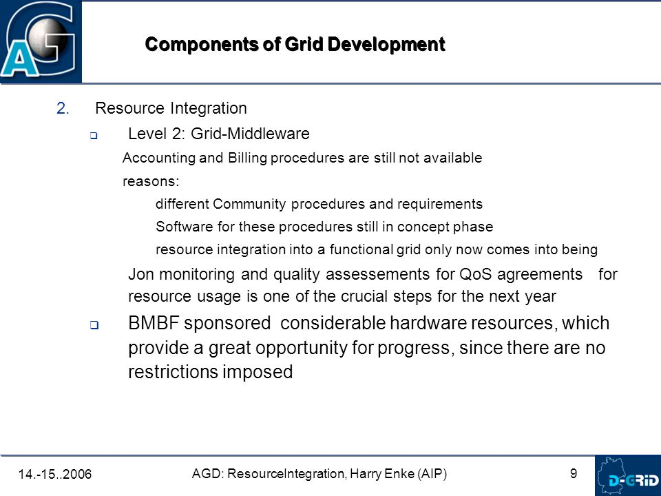 9 AGD: ResourceIntegration, Harry Enke (AIP) 14.-15..2006 2. Resource Integration Level 2: Grid-Middleware Accounting and Billing procedures are still