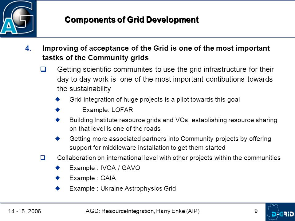 10 AGD: ResourceIntegration, Harry Enke (AIP) 14.-15..2006 1.Get the resources in a useable state: 1.Deploy our VOMRS on all resources, have all local RA use the tool 2.Ensure a regular update of the gridmaps on all grid resources 3.Run a daily health-checker on each resource thats in MDS to report the running services, the state of the local gridmaps and if possible, the gridusers and their jobs 4.Start an issue tracking module for the resource providers to report on problems with the grid machines, establish a procedure for resolving conflicts with gridjobs and gridusers 5.Draft a set of policies for grid resource usage 1.Basic policy: all AstroGrid-D grid resources are available to all our VO members 2.Exceptions are ok, but only for specialized resources (eg dont try to run a taskfarming job on a cluster, or a program without gravitational interaction on a cluster with GRAPE boards) 3.Local users run with a higher priority than grid users Resource Integration: Next steps