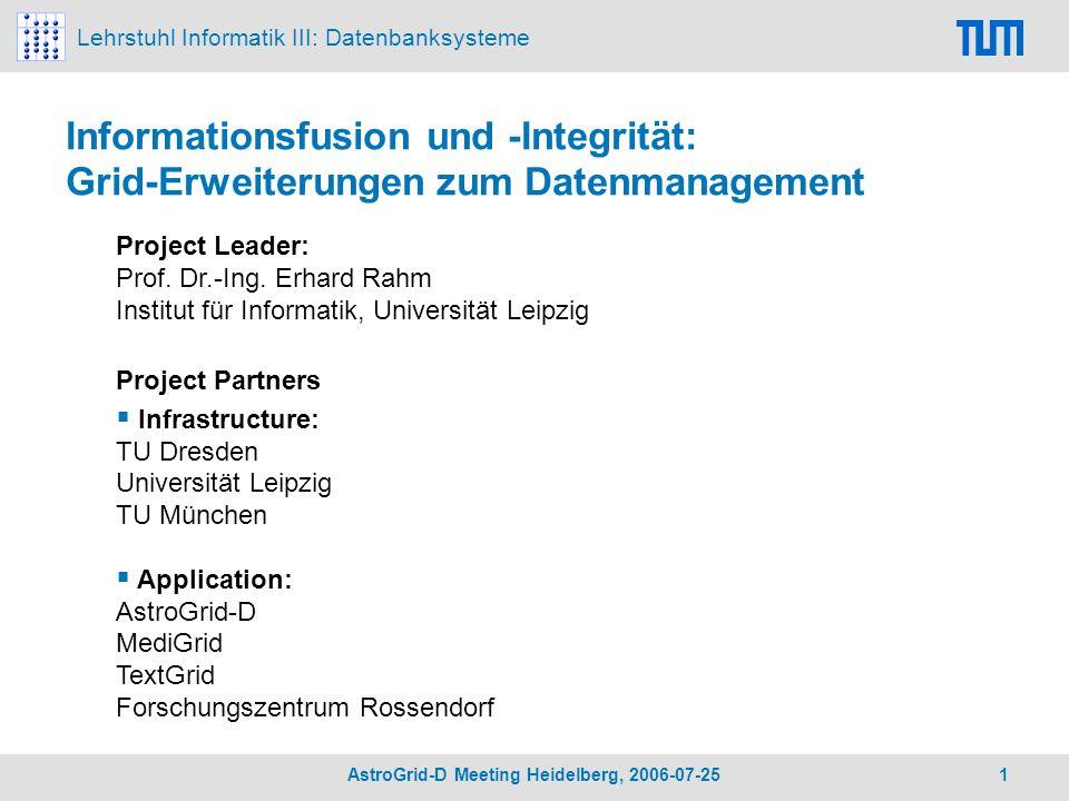 Lehrstuhl Informatik III: Datenbanksysteme AstroGrid-D Meeting Heidelberg, 2006-07-25 1 Informationsfusion und -Integrität: Grid-Erweiterungen zum Datenmanagement Project Leader: Prof.