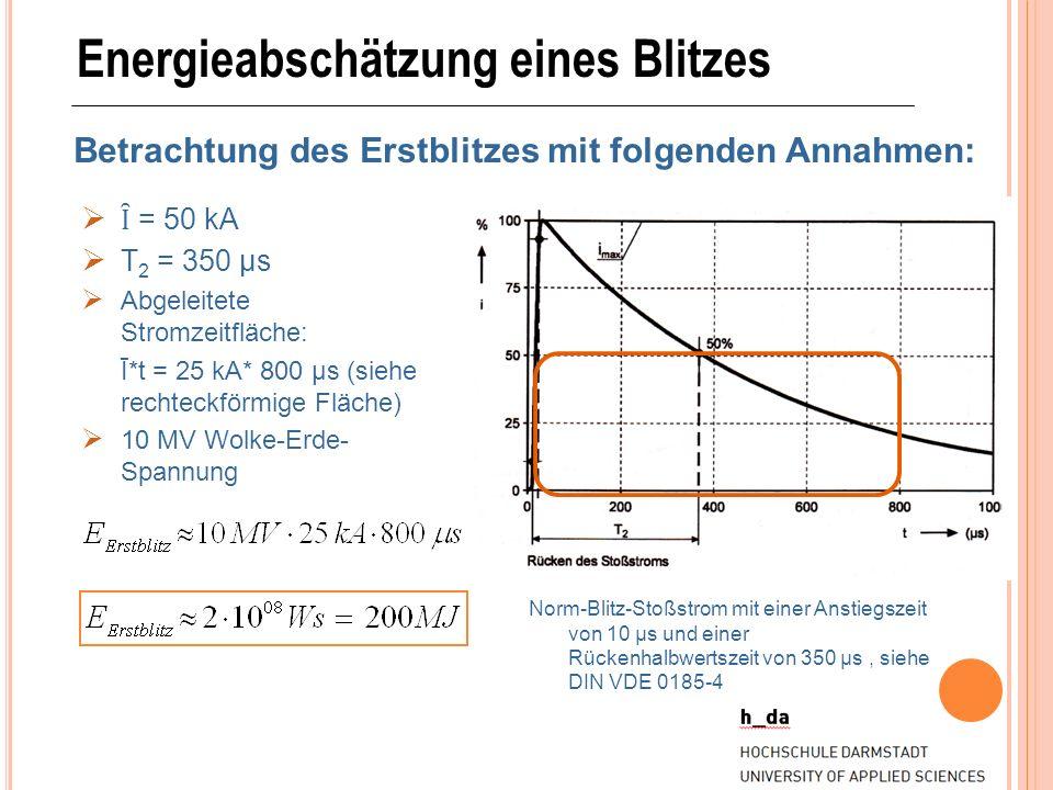Energieabschätzung eines Blitzes Betrachtung des Erstblitzes mit folgenden Annahmen: Ȋ = 50 kA T 2 = 350 μs Abgeleitete Stromzeitfläche: Ī*t = 25 kA*