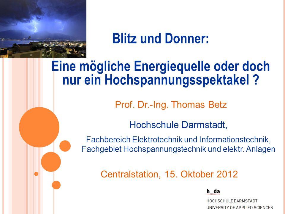 Blitz und Donner: Eine mögliche Energiequelle oder doch nur ein Hochspannungsspektakel ? Prof. Dr.-Ing. Thomas Betz Hochschule Darmstadt, Fachbereich