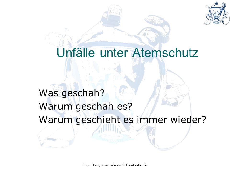 Ingo Horn, www.atemschutzunfaelle.de Unfälle unter Atemschutz Was geschah? Warum geschah es? Warum geschieht es immer wieder?