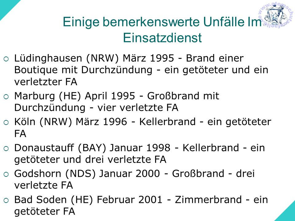 Einige bemerkenswerte Unfälle Im Einsatzdienst Untergrombach (BW) Dezember 2002 - Wohnungsbrand - Rauchexplosion - vier verletzte FA Gera (TH) August 2003 - Staubexplosion in einem Silo - zwei getötete FA, drei verletzte FA Winterfeld (S-A) Januar 2004 - Scheunenbrand - Durchzündung - zwei verletzte FA Berlin Wohnungsbrand - Rauchdurchzündung - Selbstrettung durch Sprung - zwei verletzte FA Burghausen (BAY) März 2005 - Hotelbrand - elf verletzte FA