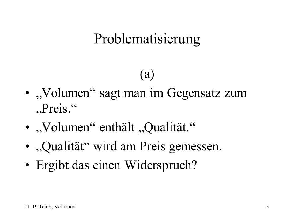 U.-P. Reich, Volumen5 Problematisierung (a) Volumen sagt man im Gegensatz zum Preis. Volumen enthält Qualität. Qualität wird am Preis gemessen. Ergibt