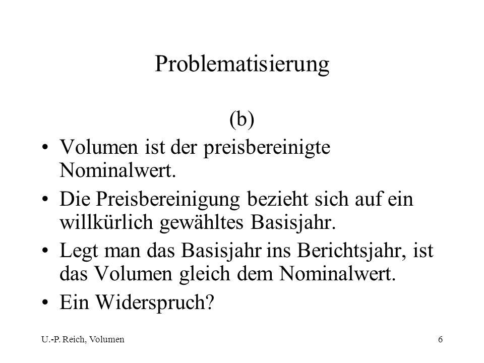 U.-P. Reich, Volumen6 Problematisierung (b) Volumen ist der preisbereinigte Nominalwert. Die Preisbereinigung bezieht sich auf ein willkürlich gewählt