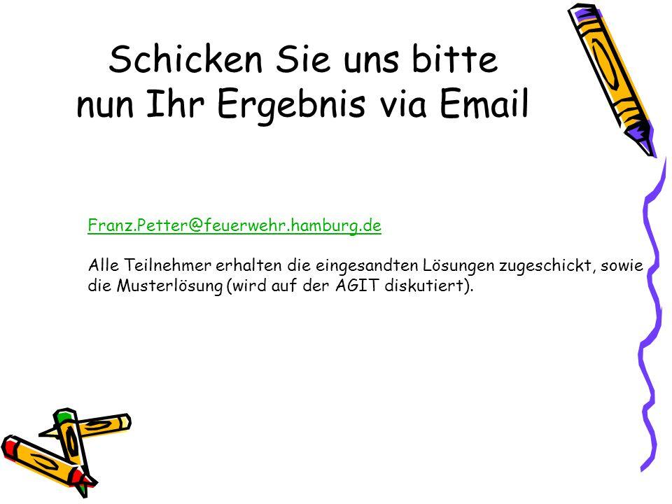 Schicken Sie uns bitte nun Ihr Ergebnis via Email Franz.Petter@feuerwehr.hamburg.de Alle Teilnehmer erhalten die eingesandten Lösungen zugeschickt, sowie die Musterlösung (wird auf der AGIT diskutiert).