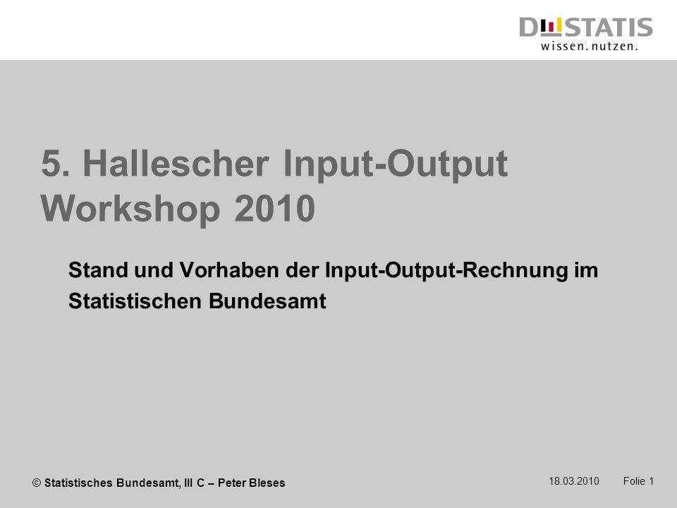 © Statistisches Bundesamt, III C – Peter Bleses 5. Hallescher Input-Output Workshop 2010 Stand und Vorhaben der Input-Output-Rechnung im Statistischen