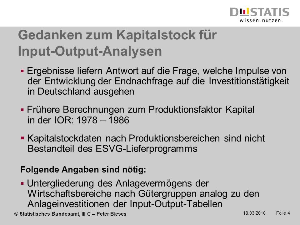 © Statistisches Bundesamt, III C – Peter Bleses 18.03.2010 Folie 4 Gedanken zum Kapitalstock für Input-Output-Analysen Ergebnisse liefern Antwort auf