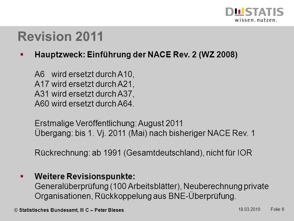 © Statistisches Bundesamt, III C – Peter Bleses 18.03.2010 Folie 6 Hauptzweck: Einführung der NACE Rev. 2 (WZ 2008) A6 wird ersetzt durch A10, A17 wir